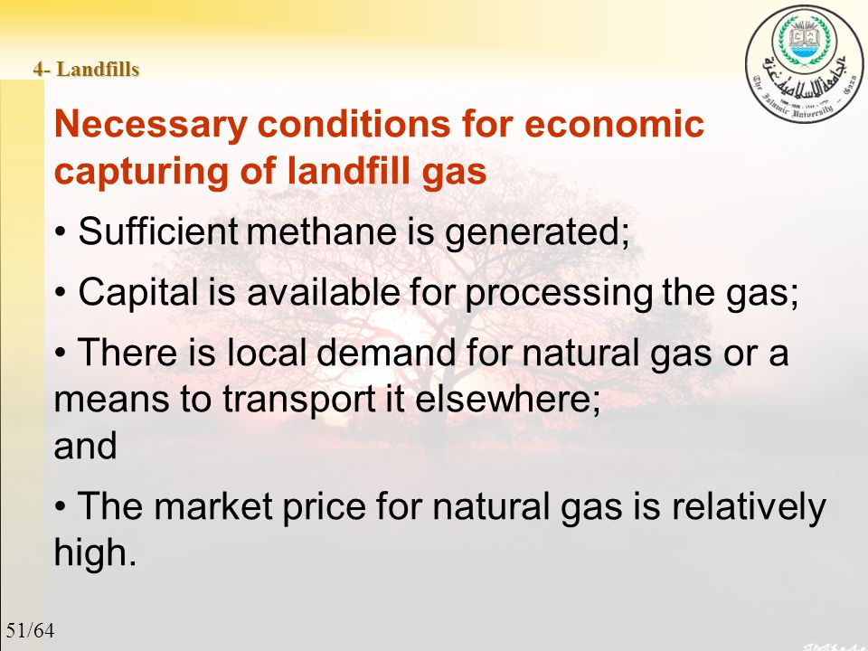 51/64 4- Landfills Necessary conditions for economic capturing of landfill gas Sufficient methane is generated; Capital is available for processing the gas; There is local demand for natural gas or a means to transport it elsewhere; and The market price for natural gas is relatively high.
