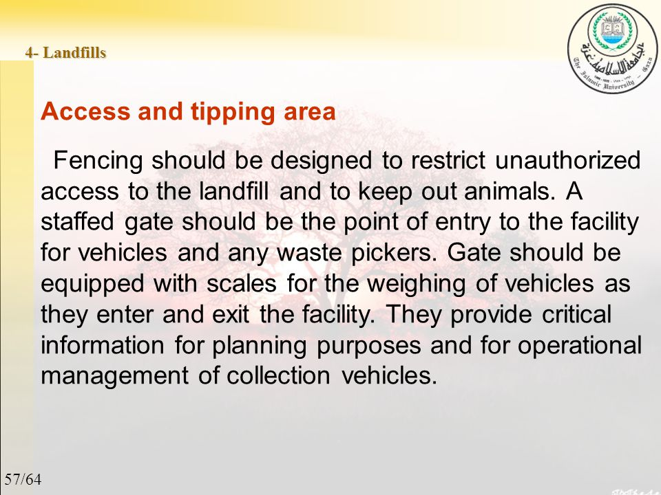 57/64 4- Landfills Access and tipping area Fencing should be designed to restrict unauthorized access to the landfill and to keep out animals.
