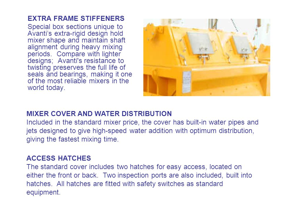EXTRA FRAME STIFFENERS Special box sections unique to Avanti's extra-rigid design hold mixer shape and maintain shaft alignment during heavy mixing periods.