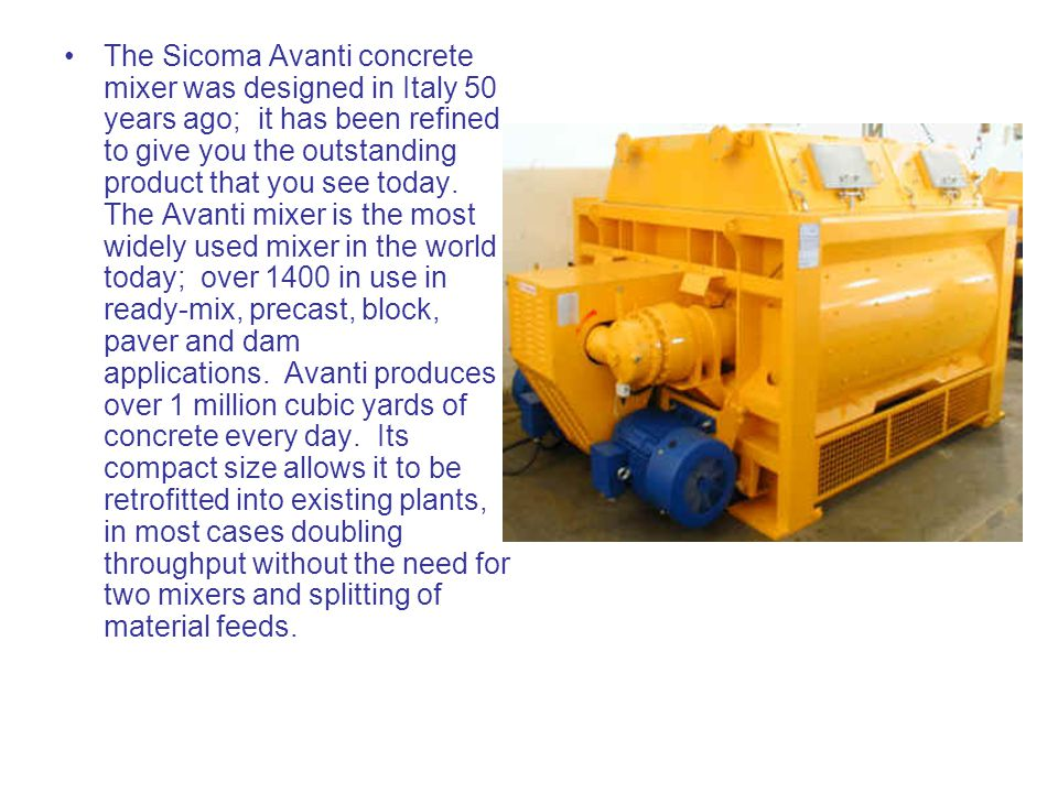 The Sicoma Avanti concrete mixer was designed in Italy 50 years ago; it has been refined to give you the outstanding product that you see today.