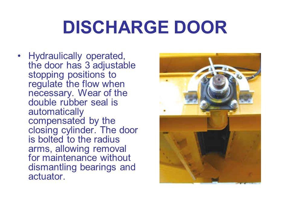 DISCHARGE DOOR Hydraulically operated, the door has 3 adjustable stopping positions to regulate the flow when necessary.