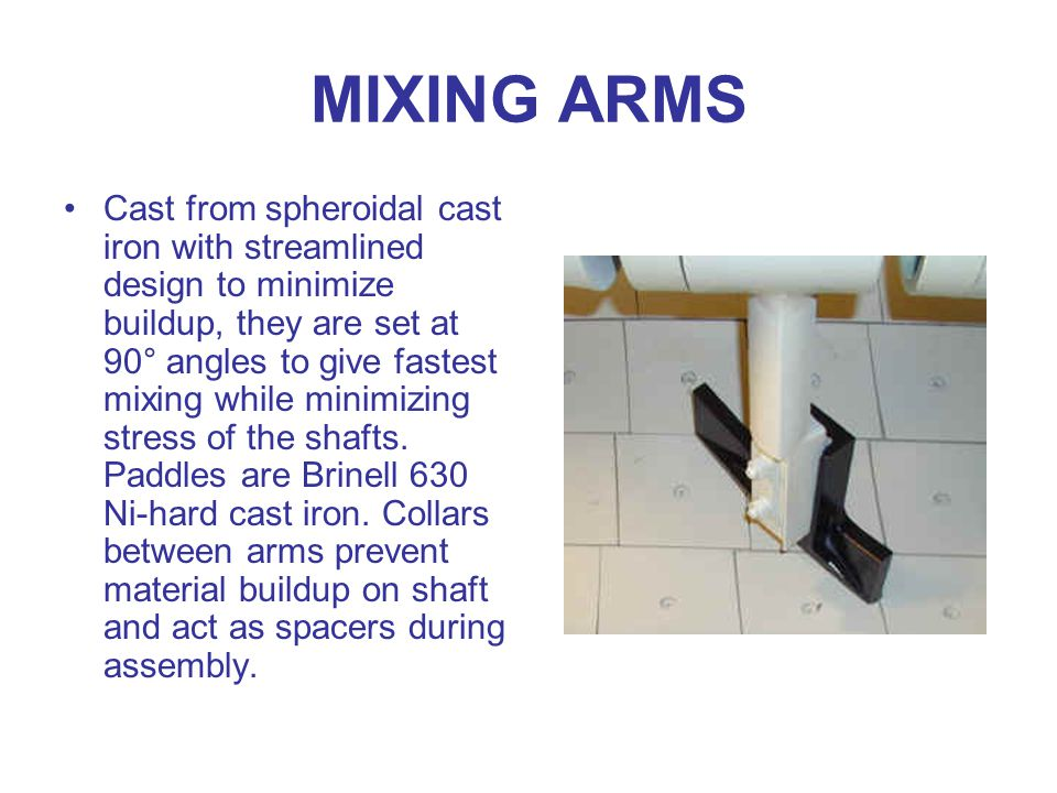 MIXING ARMS Cast from spheroidal cast iron with streamlined design to minimize buildup, they are set at 90° angles to give fastest mixing while minimizing stress of the shafts.