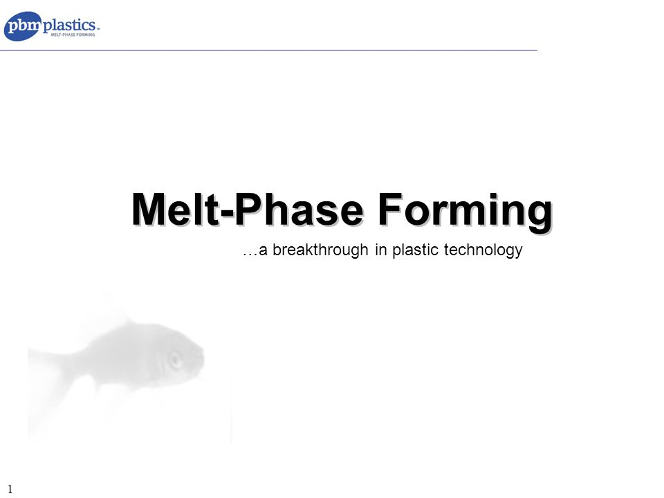 1 Melt-Phase Forming …a breakthrough in plastic technology