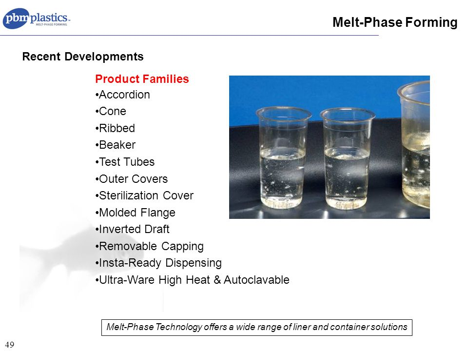 49 Product Families Accordion Cone Ribbed Beaker Test Tubes Outer Covers Sterilization Cover Molded Flange Inverted Draft Removable Capping Insta-Ready Dispensing Ultra-Ware High Heat & Autoclavable Melt-Phase Forming Recent Developments Melt-Phase Technology offers a wide range of liner and container solutions