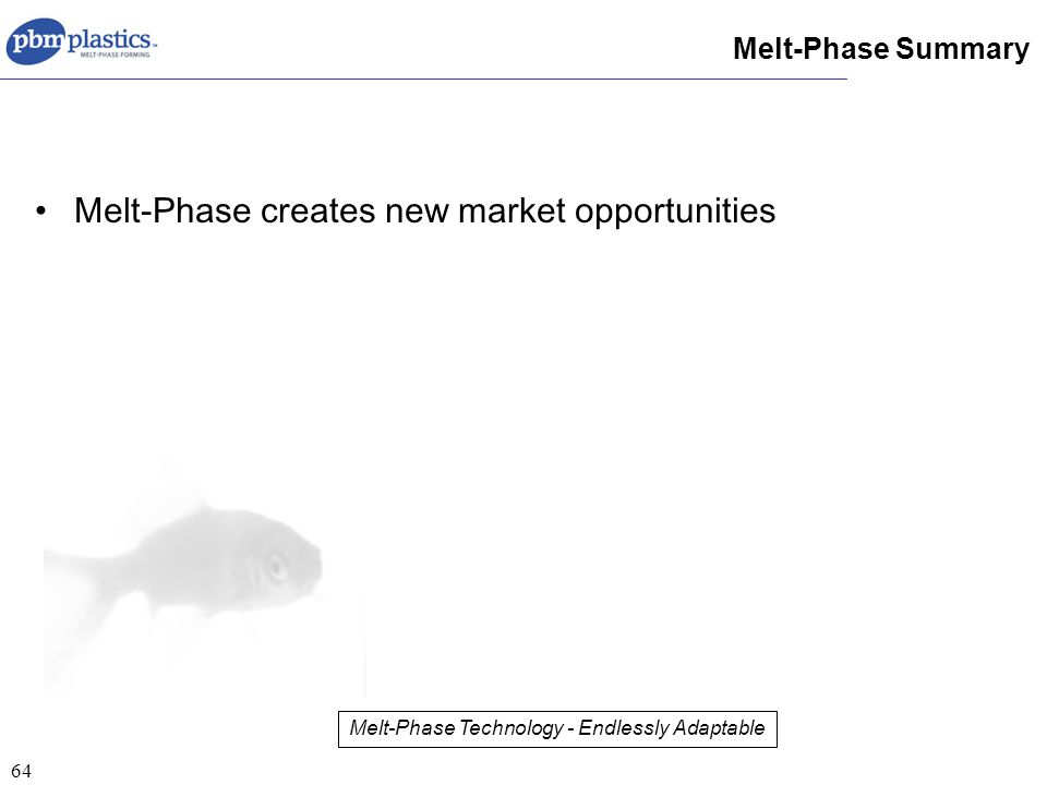 64 Melt-Phase creates new market opportunities Melt-Phase Summary Melt-Phase Technology - Endlessly Adaptable