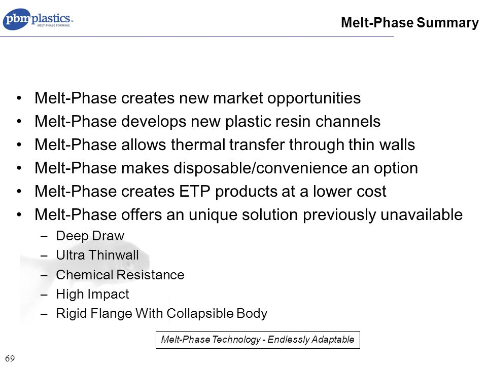 69 Melt-Phase creates new market opportunities Melt-Phase develops new plastic resin channels Melt-Phase allows thermal transfer through thin walls Melt-Phase makes disposable/convenience an option Melt-Phase creates ETP products at a lower cost Melt-Phase offers an unique solution previously unavailable –Deep Draw –Ultra Thinwall –Chemical Resistance –High Impact –Rigid Flange With Collapsible Body Melt-Phase Summary Melt-Phase Technology - Endlessly Adaptable