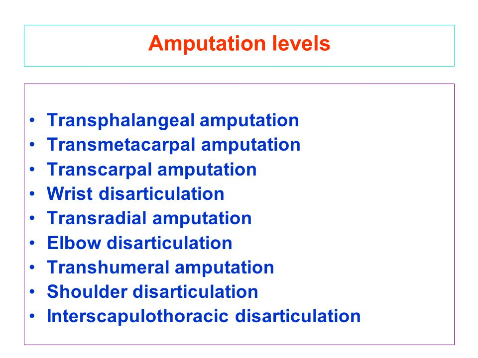 Amputation levels Transphalangeal amputation Transmetacarpal amputation Transcarpal amputation Wrist disarticulation Transradial amputation Elbow disa