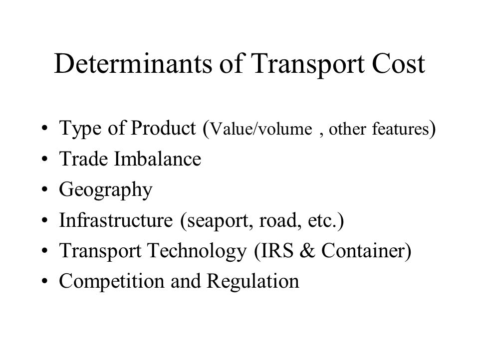 Determinants of Transport Cost Type of Product ( Value/volume, other features ) Trade Imbalance Geography Infrastructure (seaport, road, etc.) Transport Technology (IRS & Container) Competition and Regulation