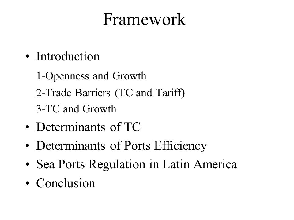 Framework Introduction 1-Openness and Growth 2-Trade Barriers (TC and Tariff) 3-TC and Growth Determinants of TC Determinants of Ports Efficiency Sea Ports Regulation in Latin America Conclusion
