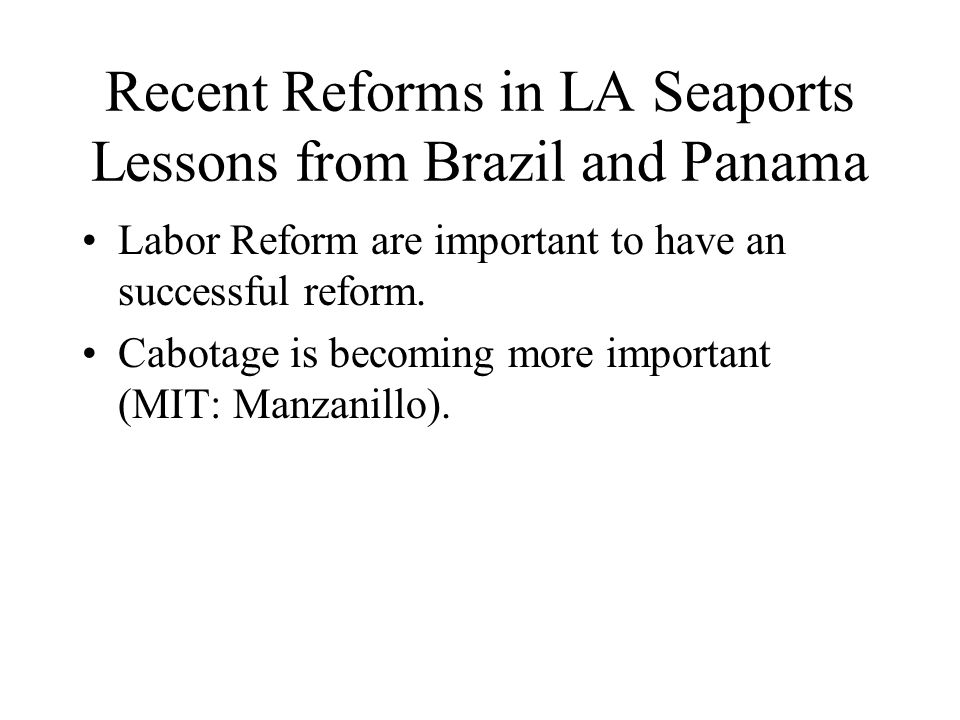 Recent Reforms in LA Seaports Lessons from Brazil and Panama Labor Reform are important to have an successful reform.