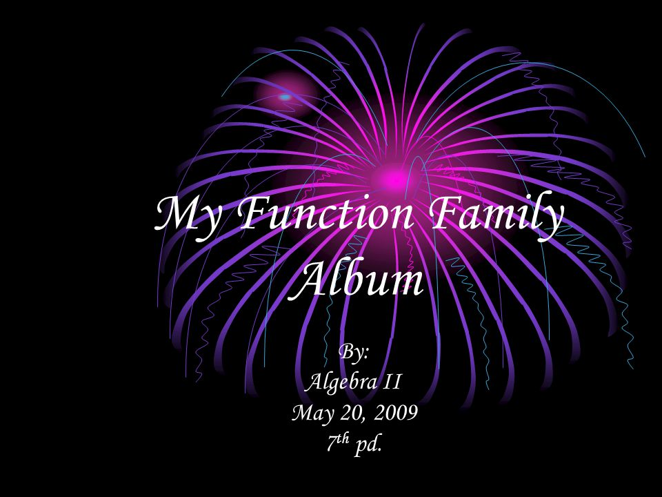 My Function Family Album By: Algebra II May 20, 2009 7 th pd.
