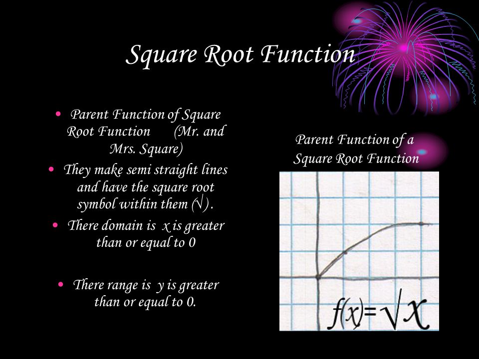 Square Root Function Parent Function of Square Root Function (Mr. and Mrs. Square) They make semi straight lines and have the square root symbol withi
