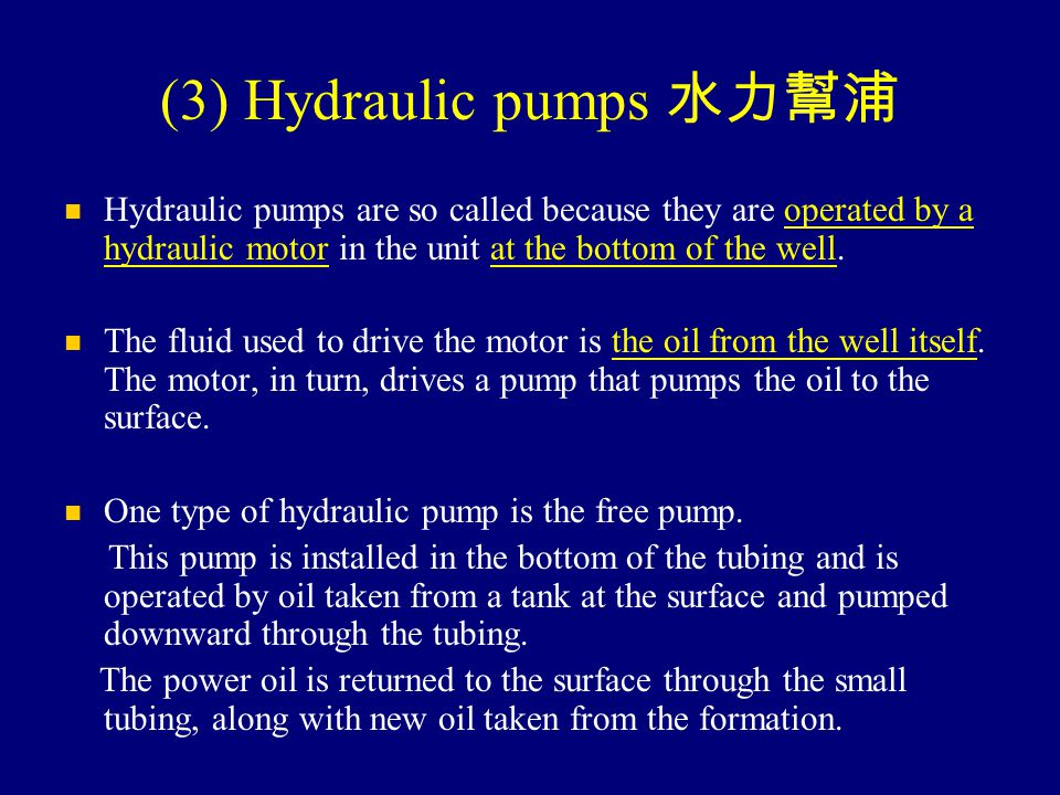 (3) Hydraulic pumps 水力幫浦 Hydraulic pumps are so called because they are operated by a hydraulic motor in the unit at the bottom of the well. The fluid