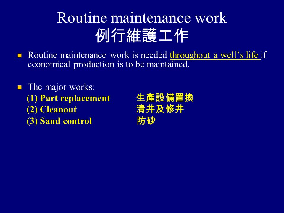 Routine maintenance work 例行維護工作 Routine maintenance work is needed throughout a well's life if economical production is to be maintained. The major wo