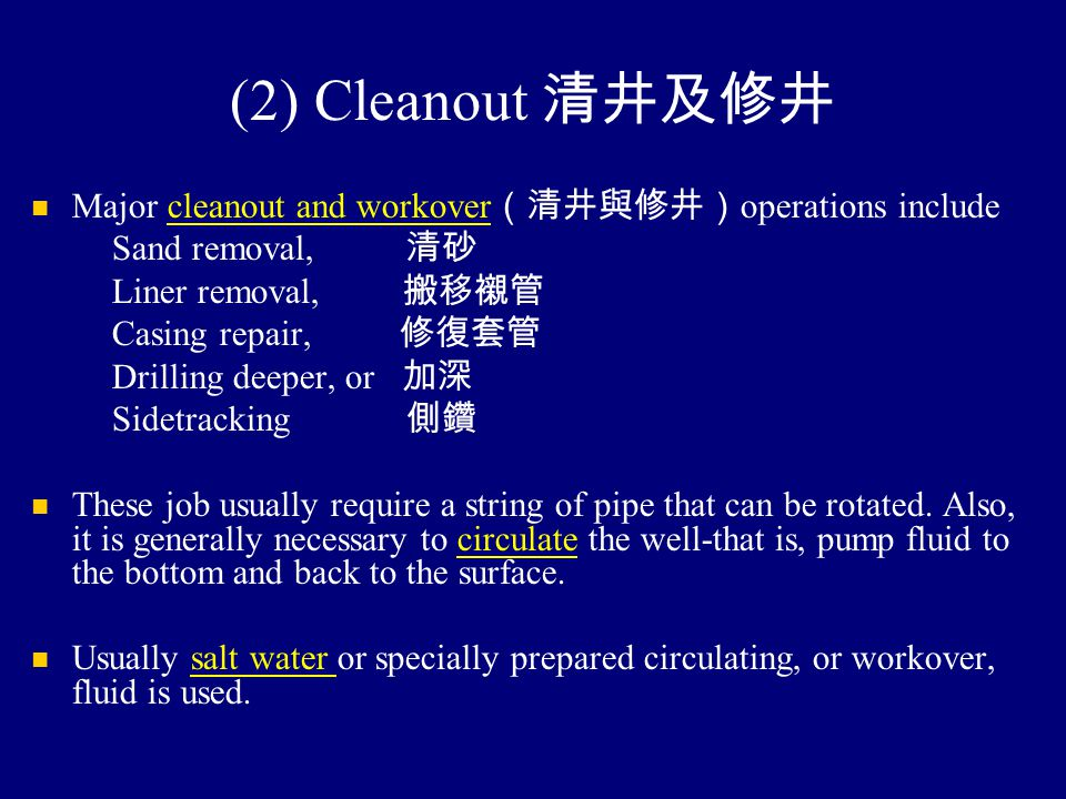 (2) Cleanout 清井及修井 Major cleanout and workover (清井與修井) operations include Sand removal, 清砂 Liner removal, 搬移襯管 Casing repair, 修復套管 Drilling deeper, or