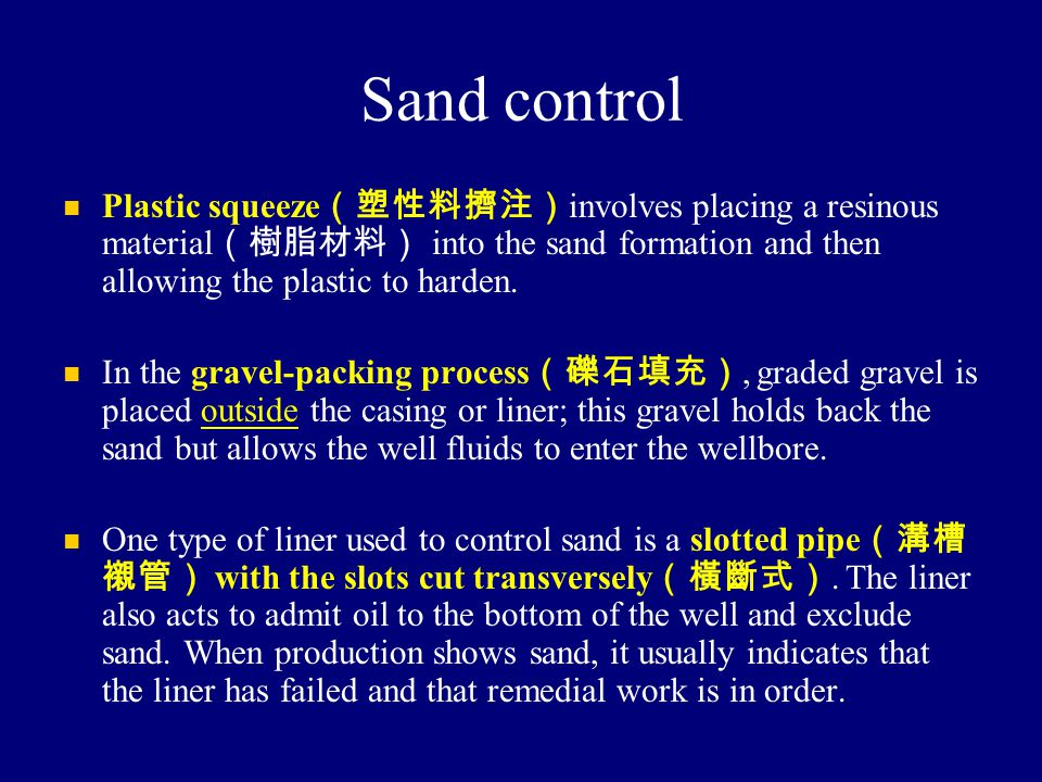 Sand control Plastic squeeze (塑性料擠注) involves placing a resinous material (樹脂材料) into the sand formation and then allowing the plastic to harden. In t