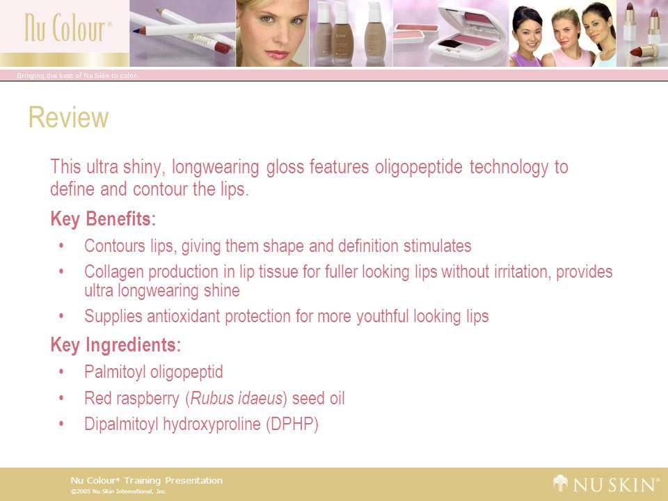 ©2005 Nu Skin International, Inc. Nu Colour ® Training Presentation Review This ultra shiny, longwearing gloss features oligopeptide technology to def