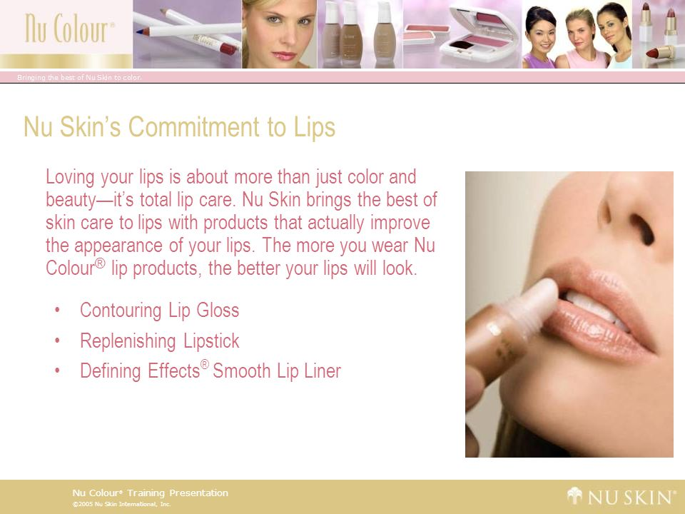 ©2005 Nu Skin International, Inc. Nu Colour ® Training Presentation Nu Skin's Commitment to Lips Loving your lips is about more than just color and be