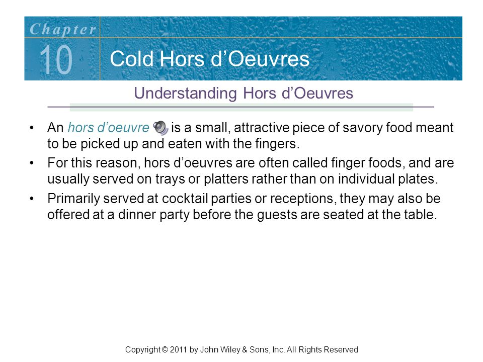 Cold Hors d'Oeuvres An hors d'oeuvre is a small, attractive piece of savory food meant to be picked up and eaten with the fingers. For this reason, ho