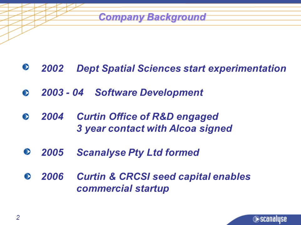2 Company Background 2002Dept Spatial Sciences start experimentation 2003 - 04 Software Development 2004Curtin Office of R&D engaged 3 year contact with Alcoa signed 2005Scanalyse Pty Ltd formed 2006Curtin & CRCSI seed capital enables commercial startup