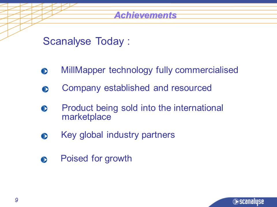 9 Achievements Company established and resourced Scanalyse Today : Product being sold into the international marketplace MillMapper technology fully commercialised Key global industry partners Poised for growth