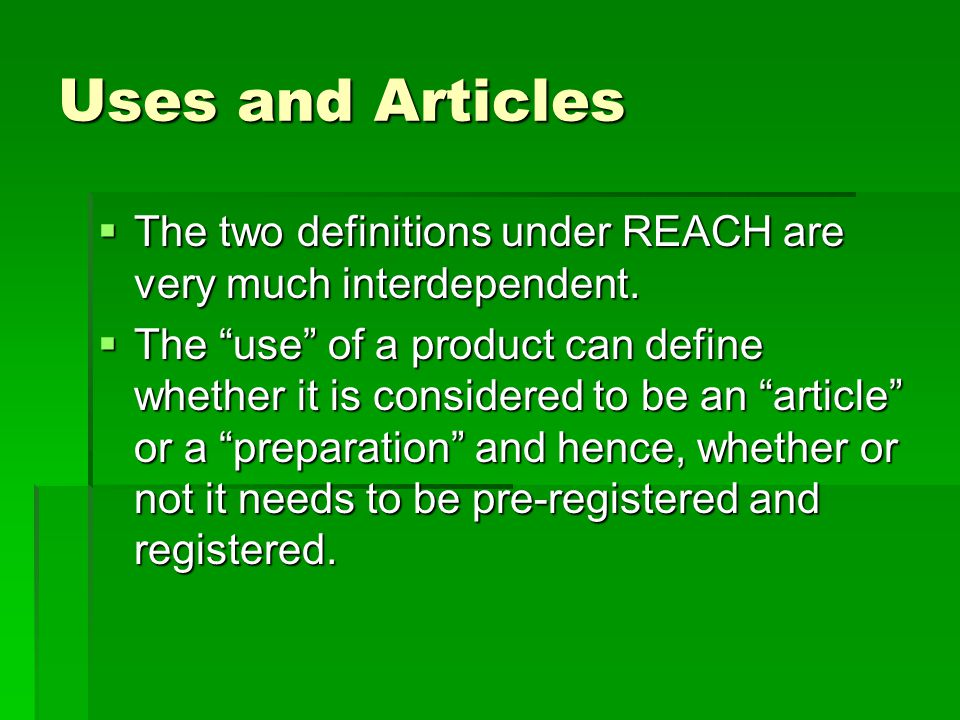 "Uses and Articles  The two definitions under REACH are very much interdependent.  The ""use"" of a product can define whether it is considered to be a"