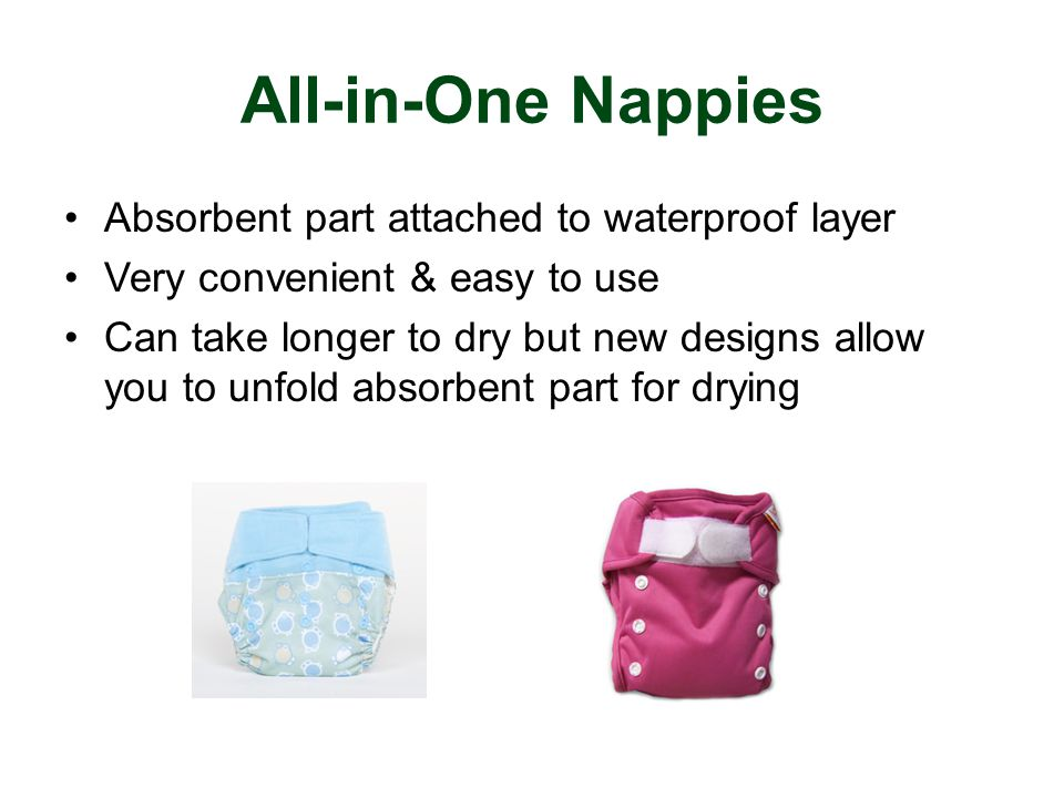 All-in-One Nappies Absorbent part attached to waterproof layer Very convenient & easy to use Can take longer to dry but new designs allow you to unfold absorbent part for drying