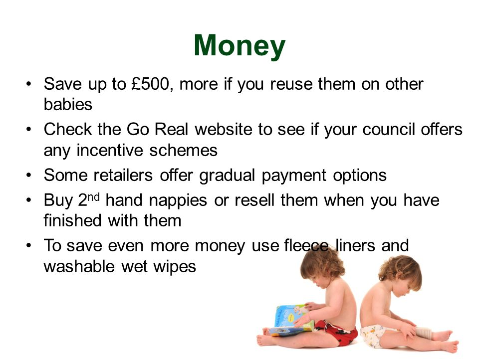 Money Save up to £500, more if you reuse them on other babies Check the Go Real website to see if your council offers any incentive schemes Some retailers offer gradual payment options Buy 2 nd hand nappies or resell them when you have finished with them To save even more money use fleece liners and washable wet wipes