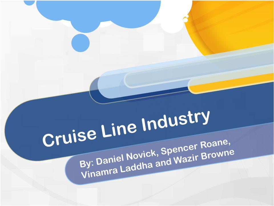 Cruise Line Industry By: Daniel Novick, Spencer Roane, Vinamra Laddha and Wazir Browne