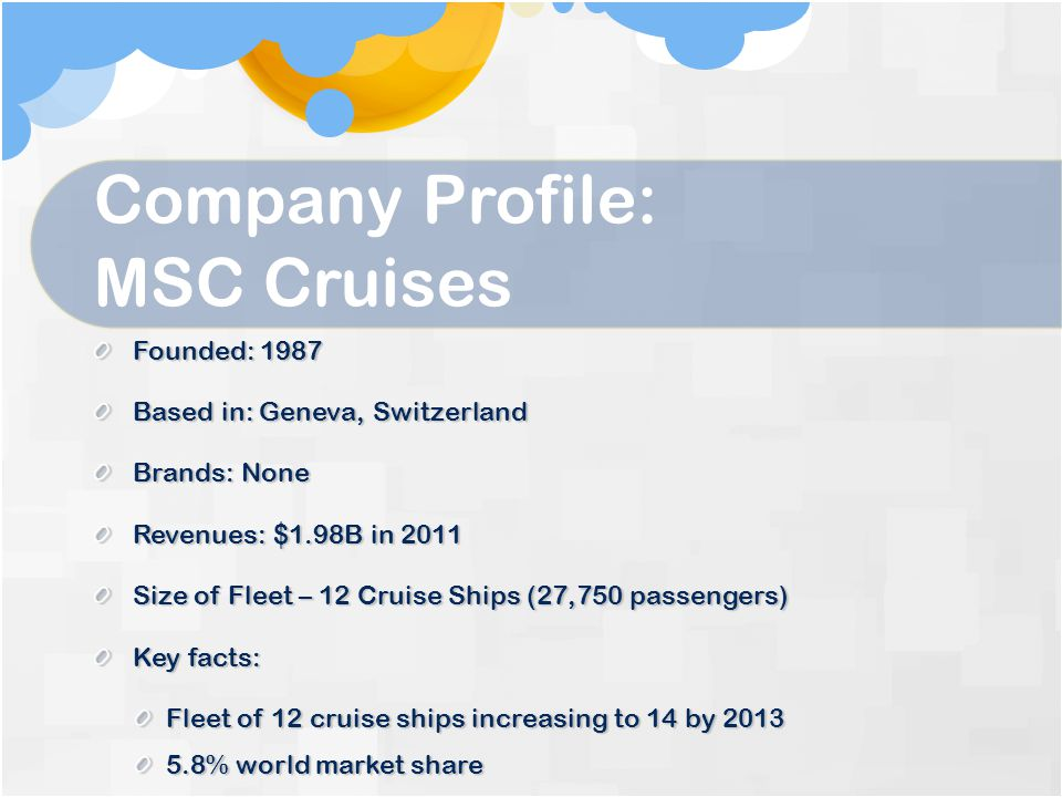Company Profile: MSC Cruises Founded: 1987 Based in: Geneva, Switzerland Brands: None Revenues: $1.98B in 2011 Size of Fleet – 12 Cruise Ships (27,750 passengers) Key facts: Fleet of 12 cruise ships increasing to 14 by 2013 5.8% world market share