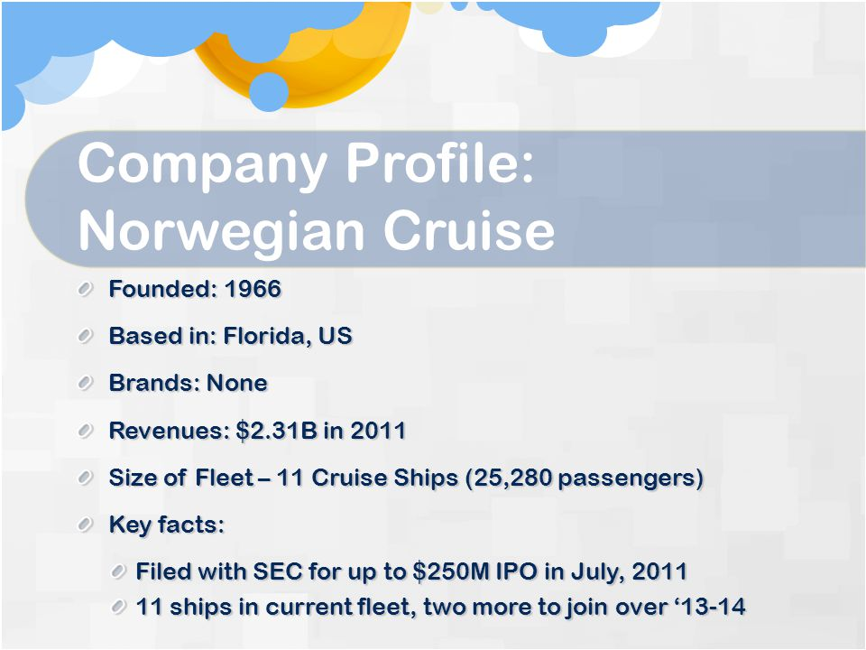 Company Profile: Norwegian Cruise Founded: 1966 Based in: Florida, US Brands: None Revenues: $2.31B in 2011 Size of Fleet – 11 Cruise Ships (25,280 passengers) Key facts: Filed with SEC for up to $250M IPO in July, 2011 11 ships in current fleet, two more to join over '13-14