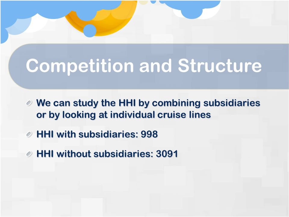 Competition and Structure We can study the HHI by combining subsidiaries or by looking at individual cruise lines HHI with subsidiaries: 998 HHI without subsidiaries: 3091