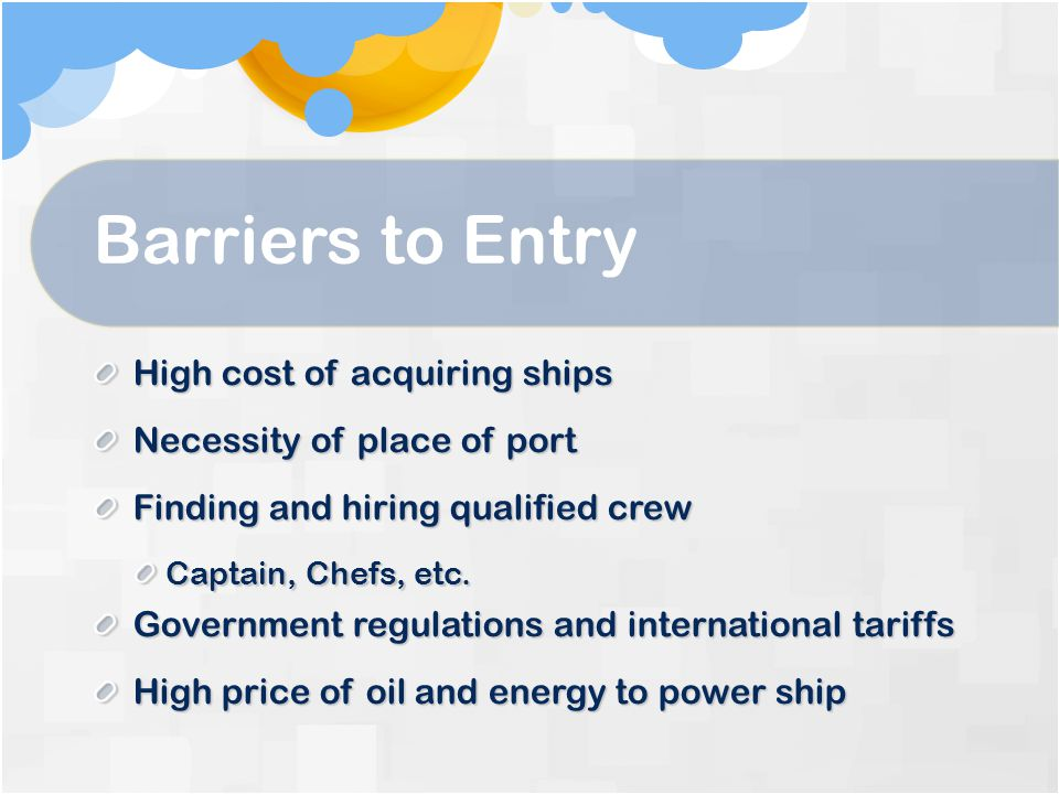 Barriers to Entry High cost of acquiring ships Necessity of place of port Finding and hiring qualified crew Captain, Chefs, etc.