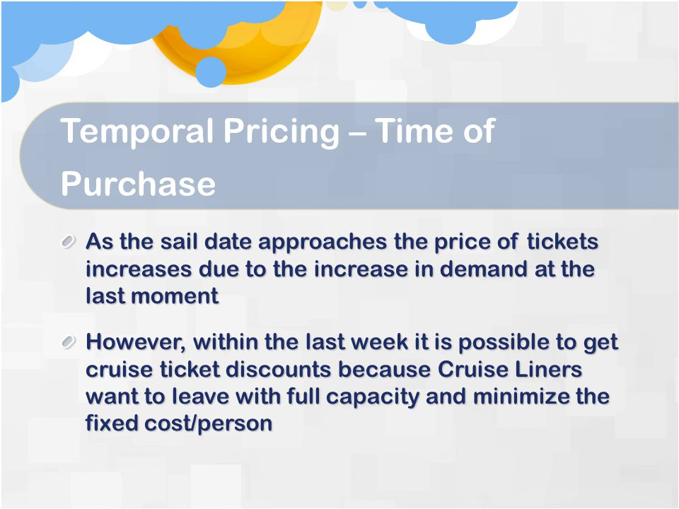 Temporal Pricing – Time of Purchase As the sail date approaches the price of tickets increases due to the increase in demand at the last moment However, within the last week it is possible to get cruise ticket discounts because Cruise Liners want to leave with full capacity and minimize the fixed cost/person
