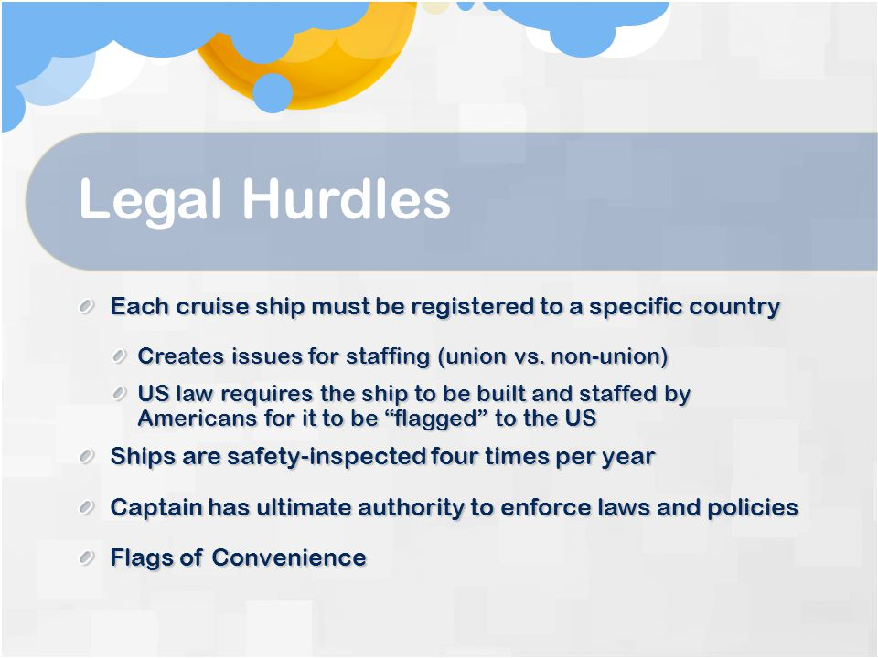 Legal Hurdles Each cruise ship must be registered to a specific country Creates issues for staffing (union vs.