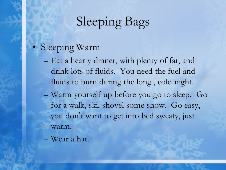 Sleeping Bags Sleeping Warm –Eat a hearty dinner, with plenty of fat, and drink lots of fluids. You need the fuel and fluids to burn during the long,