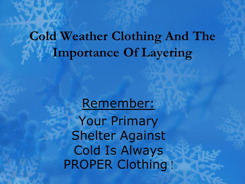 Cold Weather Clothing And The Importance Of Layering Remember: Your Primary Shelter Against Cold Is Always PROPER Clothing !