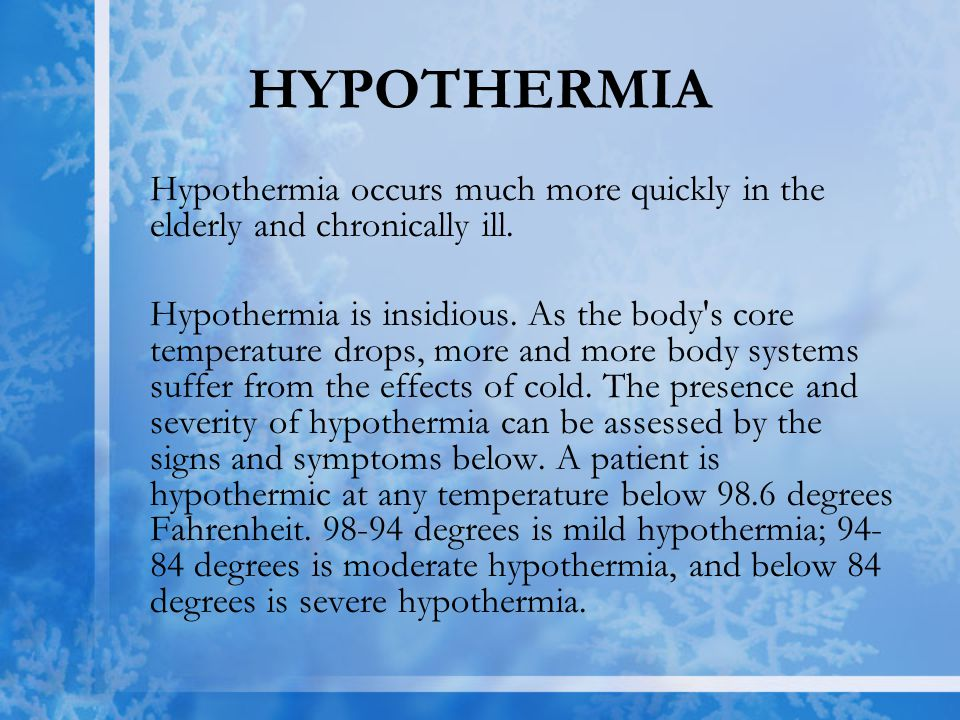 HYPOTHERMIA Hypothermia occurs much more quickly in the elderly and chronically ill. Hypothermia is insidious. As the body's core temperature drops, m