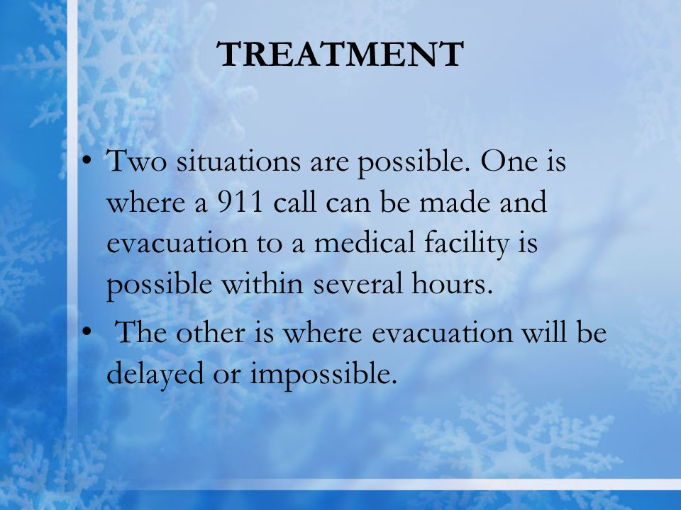 TREATMENT Two situations are possible. One is where a 911 call can be made and evacuation to a medical facility is possible within several hours. The