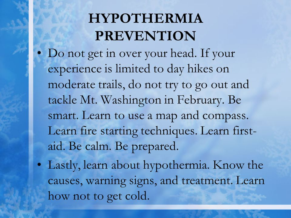 HYPOTHERMIA PREVENTION Do not get in over your head. If your experience is limited to day hikes on moderate trails, do not try to go out and tackle Mt