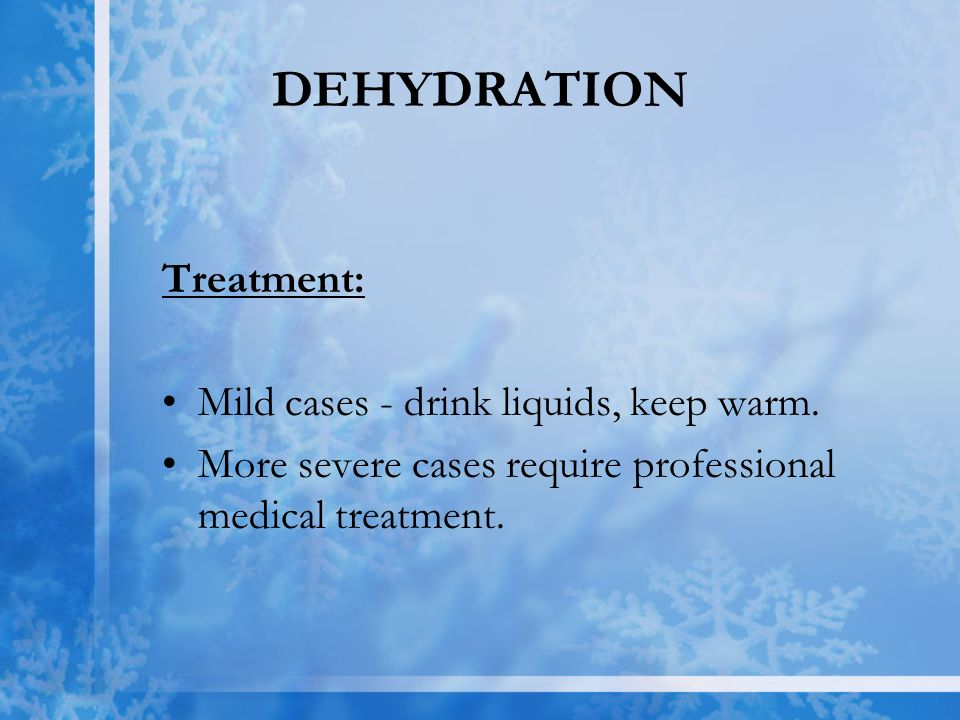 DEHYDRATION Treatment: Mild cases - drink liquids, keep warm. More severe cases require professional medical treatment.