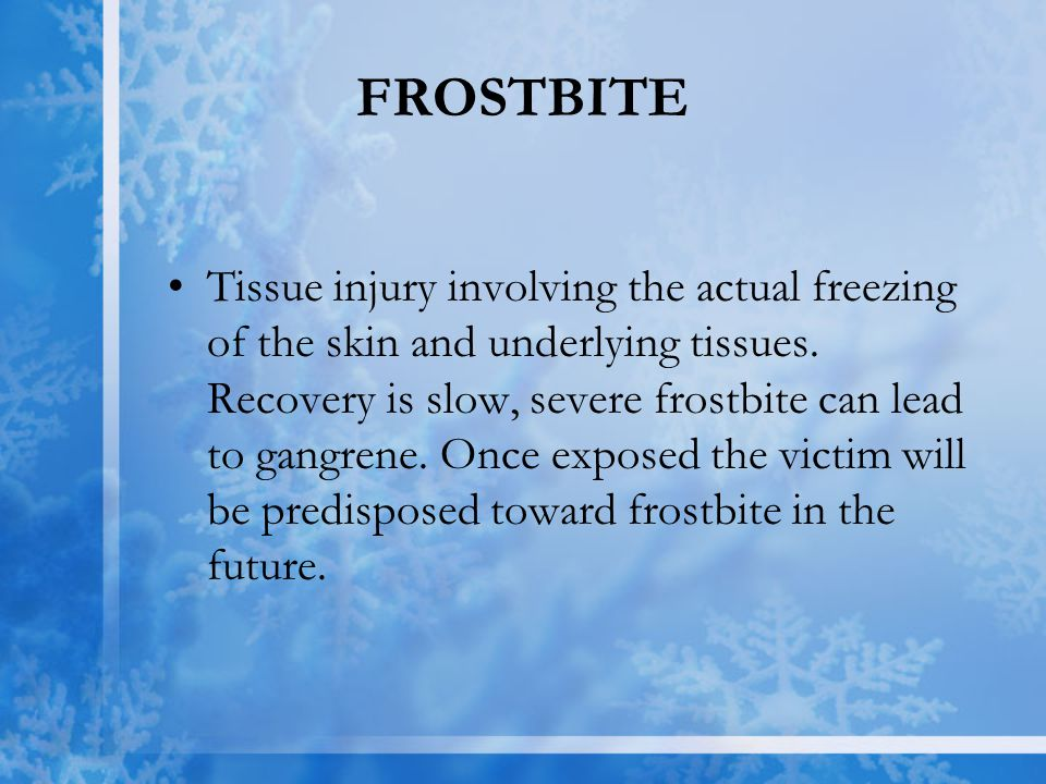 FROSTBITE Tissue injury involving the actual freezing of the skin and underlying tissues. Recovery is slow, severe frostbite can lead to gangrene. Onc