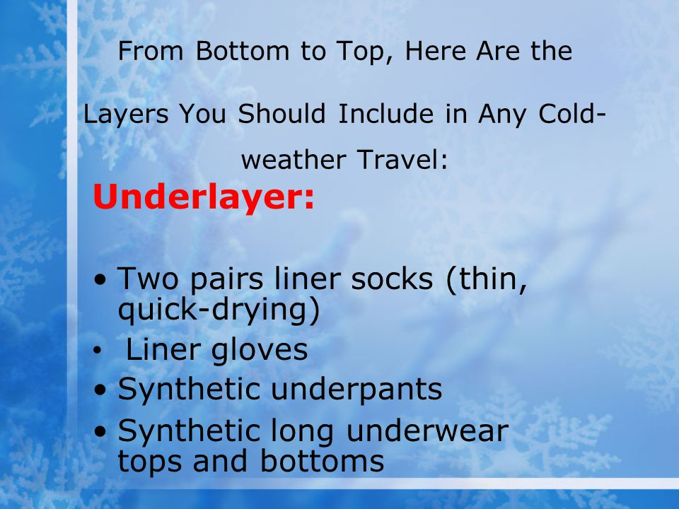 From Bottom to Top, Here Are the Layers You Should Include in Any Cold- weather Travel: Underlayer: Two pairs liner socks (thin, quick-drying) Liner g