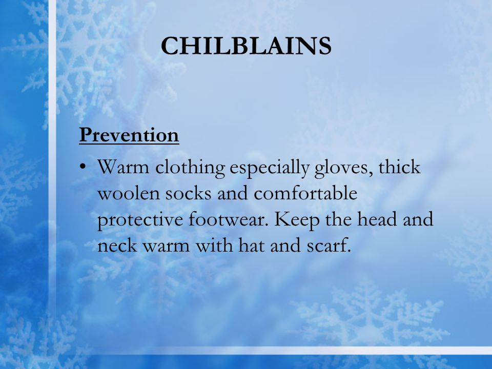 CHILBLAINS Prevention Warm clothing especially gloves, thick woolen socks and comfortable protective footwear. Keep the head and neck warm with hat an