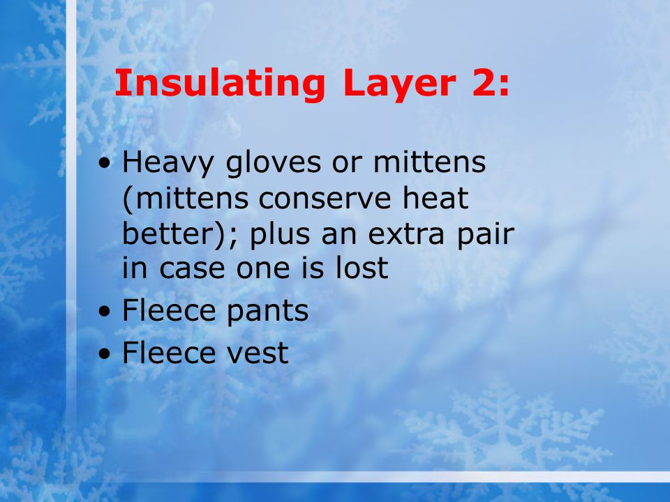 Insulating Layer 2: Heavy gloves or mittens (mittens conserve heat better); plus an extra pair in case one is lost Fleece pants Fleece vest