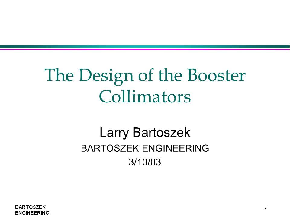 BARTOSZEK ENGINEERING 1 The Design of the Booster Collimators Larry Bartoszek BARTOSZEK ENGINEERING 3/10/03