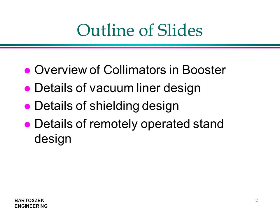 BARTOSZEK ENGINEERING 2 Outline of Slides l Overview of Collimators in Booster l Details of vacuum liner design l Details of shielding design l Details of remotely operated stand design