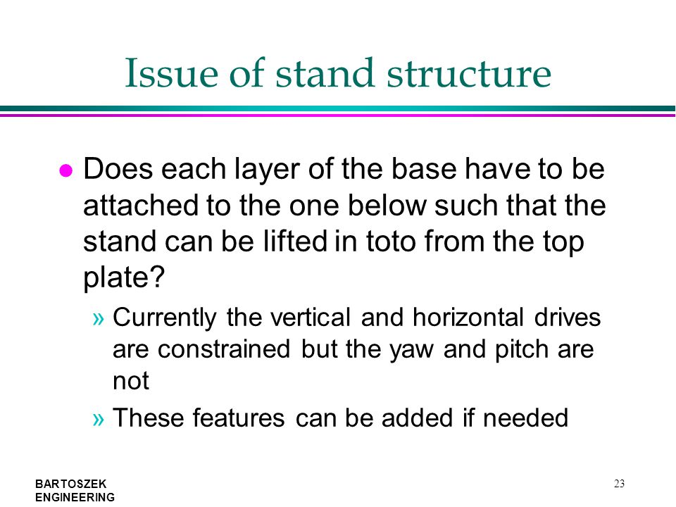 BARTOSZEK ENGINEERING 23 Issue of stand structure l Does each layer of the base have to be attached to the one below such that the stand can be lifted in toto from the top plate.