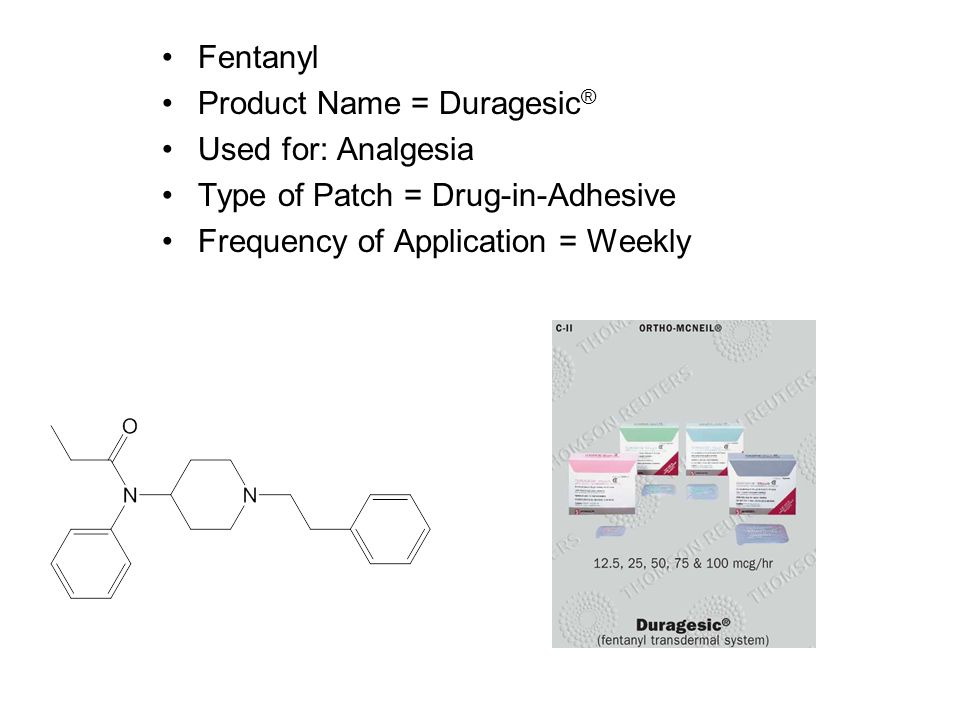 Fentanyl Product Name = Duragesic ® Used for: Analgesia Type of Patch = Drug-in-Adhesive Frequency of Application = Weekly