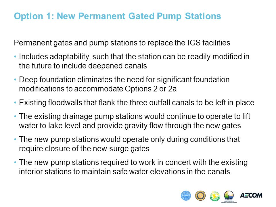 Option 1: New Permanent Gated Pump Stations Permanent gates and pump stations to replace the ICS facilities Includes adaptability, such that the station can be readily modified in the future to include deepened canals Deep foundation eliminates the need for significant foundation modifications to accommodate Options 2 or 2a Existing floodwalls that flank the three outfall canals to be left in place The existing drainage pump stations would continue to operate to lift water to lake level and provide gravity flow through the new gates The new pump stations would operate only during conditions that require closure of the new surge gates The new pump stations required to work in concert with the existing interior stations to maintain safe water elevations in the canals.